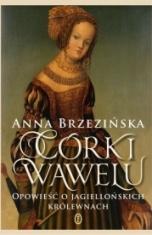 Anna Brzezińska-Córki Wawelu. Opowieść o jagiellońskich królewnach