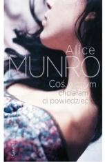Alice Munro-[PL]Coś, o czym chciałam ci powiedzieć