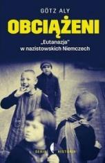 """Aly Götz-Obciążeni. """"Eutanazja"""" w nazistowskich Niemczech"""