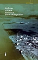 Kate Brown-Plutopia. Atomowe miasta i nieznane katastrofy nuklearne