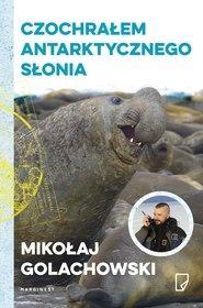 Mikołaj Golachowski-[PL]Czochrałem antarktycznego słonia i inne opowieści o ziwerzołkach