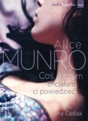 Alice Munro-Coś, o czym chciałam ci powiedzieć